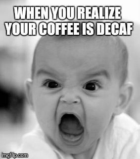 Decaf | WHEN YOU REALIZE YOUR COFFEE IS DECAF | image tagged in memes,angry baby,coffee | made w/ Imgflip meme maker