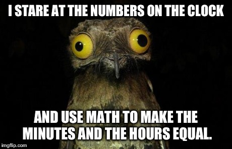 So if the time is 11:56, 11 = 5 + 6. | I STARE AT THE NUMBERS ON THE CLOCK AND USE MATH TO MAKE THE MINUTES AND THE HOURS EQUAL. | image tagged in memes,weird stuff i do potoo | made w/ Imgflip meme maker