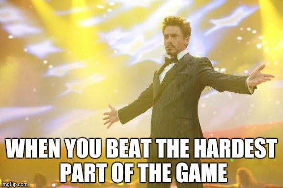 Tony Stark success | WHEN YOU BEAT THE HARDEST PART OF THE GAME | image tagged in tony stark success | made w/ Imgflip meme maker