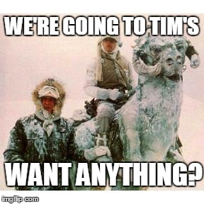 Life on Hoth | WE'RE GOING TO TIM'S WANT ANYTHING? | image tagged in life on hoth | made w/ Imgflip meme maker