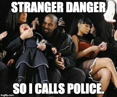 nuff already | STRANGER DANGER SO I CALLS POLICE. | image tagged in kanye west | made w/ Imgflip meme maker