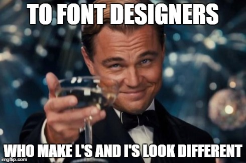 Leonardo Dicaprio Cheers Meme | TO FONT DESIGNERS WHO MAKE L'S AND I'S LOOK DIFFERENT | image tagged in memes,leonardo dicaprio cheers | made w/ Imgflip meme maker