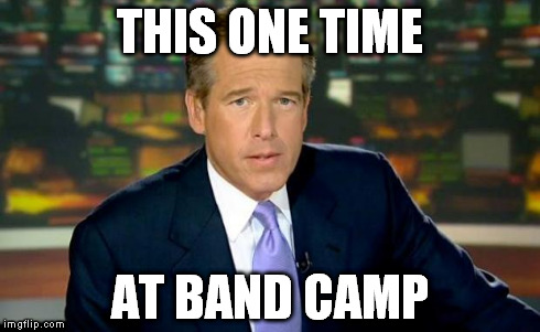 Brian Williams Was There | THIS ONE TIME AT BAND CAMP | image tagged in memes,brian williams was there | made w/ Imgflip meme maker