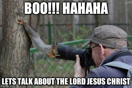 Jehovas Witness Squirrel | BOO!!! HAHAHA LETS TALK ABOUT THE LORD JESUS CHRIST | image tagged in memes,jehovas witness squirrel | made w/ Imgflip meme maker