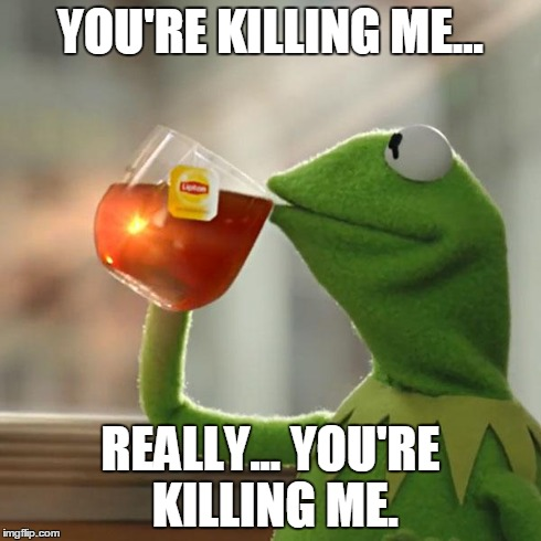 But Thats None Of My Business Meme | YOU'RE KILLING ME... REALLY... YOU'RE KILLING ME. | image tagged in memes,but thats none of my business,kermit the frog | made w/ Imgflip meme maker