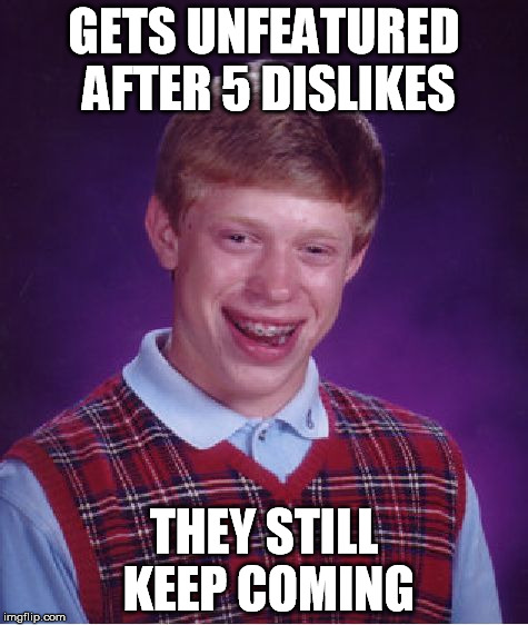 Bad Luck Brian Meme | GETS UNFEATURED AFTER 5 DISLIKES THEY STILL KEEP COMING | image tagged in memes,bad luck brian | made w/ Imgflip meme maker