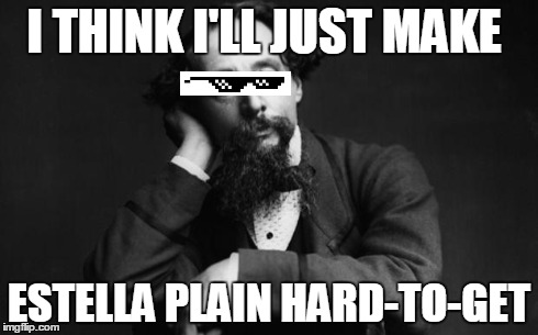 Charles Dickens | I THINK I'LL JUST MAKE ESTELLA PLAIN HARD-TO-GET | image tagged in charles dickens | made w/ Imgflip meme maker