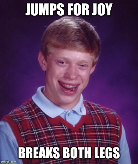 Bad Luck Brian Meme | JUMPS FOR JOY BREAKS BOTH LEGS | image tagged in memes,bad luck brian | made w/ Imgflip meme maker
