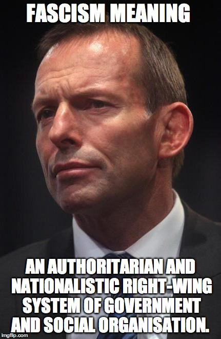 Tony Abbott | FASCISM MEANING AN AUTHORITARIAN AND NATIONALISTIC RIGHT-WING SYSTEM OF GOVERNMENT AND SOCIAL ORGANISATION. | image tagged in tony abbott | made w/ Imgflip meme maker