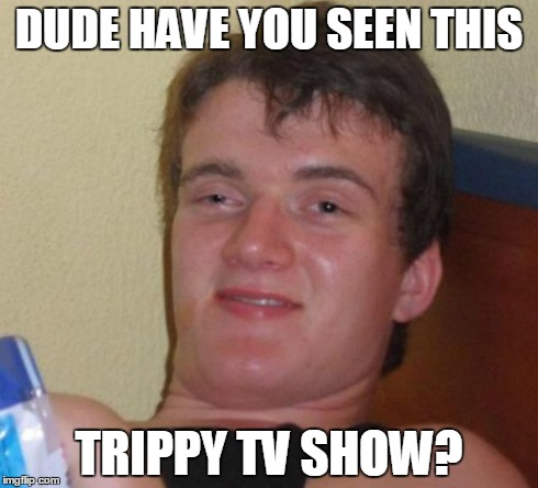 10 Guy Meme | DUDE HAVE YOU SEEN THIS TRIPPY TV SHOW? | image tagged in memes,10 guy | made w/ Imgflip meme maker