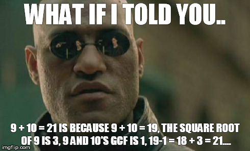 Matrix Morpheus | WHAT IF I TOLD YOU.. 9 + 10 = 21 IS BECAUSE 9 + 10 = 19, THE SQUARE ROOT OF 9 IS 3, 9 AND 10'S GCF IS 1, 19-1 = 18 + 3 = 21.... | image tagged in memes,matrix morpheus | made w/ Imgflip meme maker