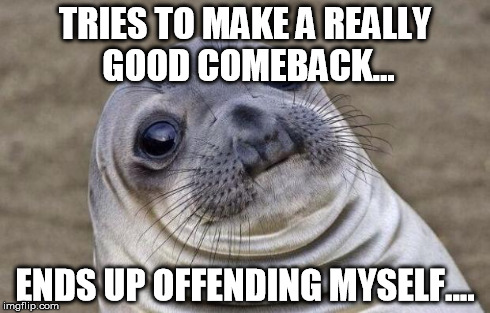 Awkward Moment Sealion | TRIES TO MAKE A REALLY GOOD COMEBACK... ENDS UP OFFENDING MYSELF.... | image tagged in memes,awkward moment sealion | made w/ Imgflip meme maker