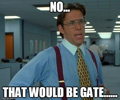 NO... THAT WOULD BE GATE...... | image tagged in memes,that would be great | made w/ Imgflip meme maker
