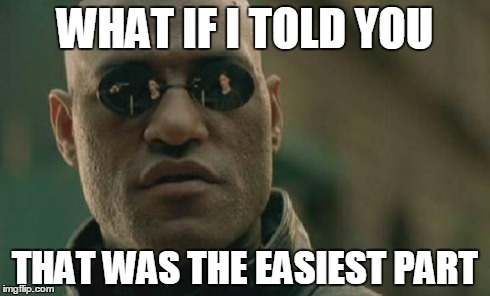 Matrix Morpheus Meme | WHAT IF I TOLD YOU THAT WAS THE EASIEST PART | image tagged in memes,matrix morpheus | made w/ Imgflip meme maker