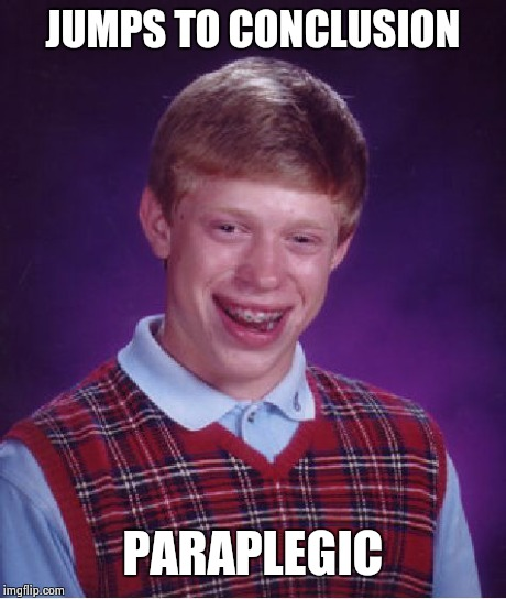 Bad Luck Brian Meme | JUMPS TO CONCLUSION PARAPLEGIC | image tagged in memes,bad luck brian | made w/ Imgflip meme maker