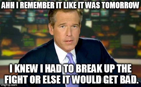 Brian Williams Was There Meme | AHH I REMEMBER IT LIKE IT WAS TOMORROW I KNEW I HAD TO BREAK UP THE FIGHT OR ELSE IT WOULD GET BAD. | image tagged in memes,brian williams was there | made w/ Imgflip meme maker