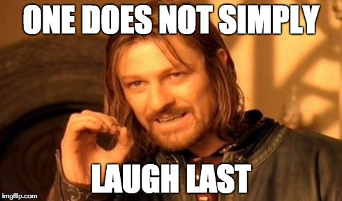 One Does Not Simply Meme | ONE DOES NOT SIMPLY LAUGH LAST | image tagged in memes,one does not simply | made w/ Imgflip meme maker