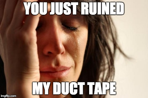 First World Problems Meme | YOU JUST RUINED MY DUCT TAPE | image tagged in memes,first world problems | made w/ Imgflip meme maker