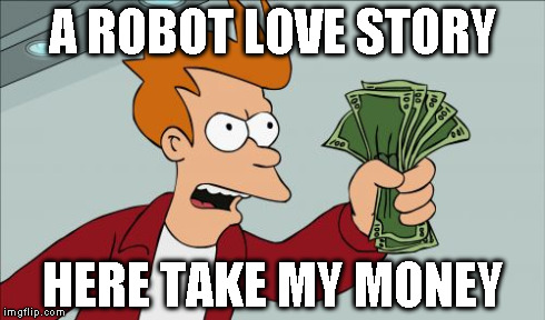 A ROBOT LOVE STORY HERE TAKE MY MONEY | made w/ Imgflip meme maker