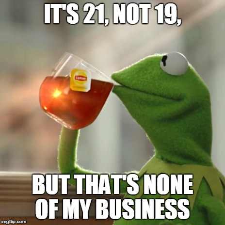 But Thats None Of My Business Meme | IT'S 21, NOT 19, BUT THAT'S NONE OF MY BUSINESS | image tagged in memes,but thats none of my business,kermit the frog | made w/ Imgflip meme maker