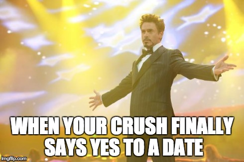Tony Stark success | WHEN YOUR CRUSH FINALLY SAYS YES TO A DATE | image tagged in tony stark success | made w/ Imgflip meme maker