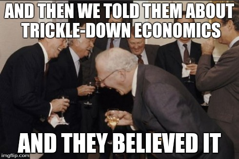 Laughing Men In Suits Meme | AND THEN WE TOLD THEM ABOUT TRICKLE-DOWN ECONOMICS AND THEY BELIEVED IT | image tagged in memes,laughing men in suits | made w/ Imgflip meme maker