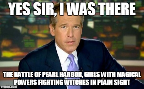 Brian Williams Was There | YES SIR, I WAS THERE THE BATTLE OF PEARL HARBOR, GIRLS WITH MAGICAL POWERS FIGHTING WITCHES IN PLAIN SIGHT | image tagged in memes,brian williams was there | made w/ Imgflip meme maker