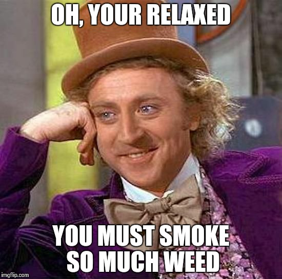 Creepy Condescending Wonka Meme | OH, YOUR RELAXED YOU MUST SMOKE SO MUCH WEED | image tagged in memes,creepy condescending wonka | made w/ Imgflip meme maker