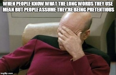Captain Picard Facepalm Meme | WHEN PEOPLE KNOW WHAT THE LONG WORDS THEY USE MEAN BUT PEOPLE ASSUME THEY'RE BEING PRETENTIOUS | image tagged in memes,captain picard facepalm | made w/ Imgflip meme maker
