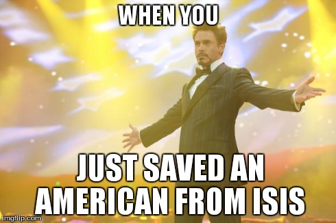 Tony Stark success | WHEN YOU JUST SAVED AN AMERICAN FROM ISIS | image tagged in tony stark success | made w/ Imgflip meme maker