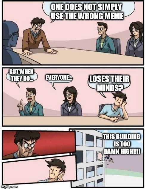 Boardroom Meeting Suggestion Meme | ONE DOES NOT SIMPLY USE THE WRONG MEME BUT WHEN THEY DO... EVERYONE... LOSES THEIR MINDS? THIS BUILDING IS TOO DAMN HIGH!!!! | image tagged in memes,boardroom meeting suggestion | made w/ Imgflip meme maker