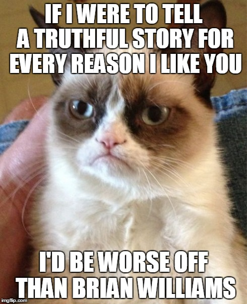 Grumpy Williams | IF I WERE TO TELL A TRUTHFUL STORY FOR EVERY REASON I LIKE YOU I'D BE WORSE OFF THAN BRIAN WILLIAMS | image tagged in memes,grumpy cat,brian williams,lol,cats,funny cat | made w/ Imgflip meme maker
