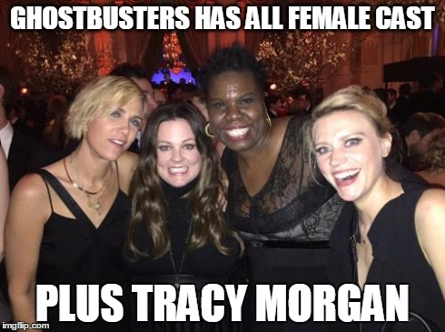 GHOSTBUSTERS HAS ALL FEMALE CAST PLUS TRACY MORGAN | image tagged in ghostbusters,tracy morgan,kristen wiig,melissa mccarthy,leslie jones,kate mckinnon | made w/ Imgflip meme maker