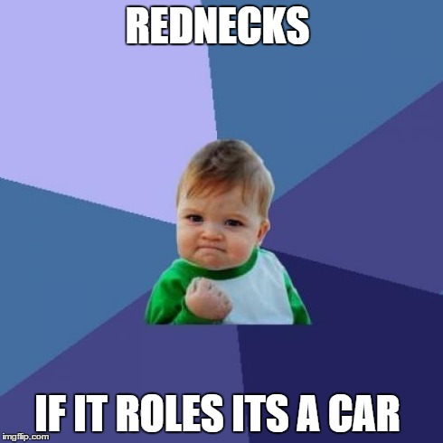 Success Kid Meme | REDNECKS IF IT ROLES ITS A CAR | image tagged in memes,success kid | made w/ Imgflip meme maker