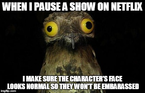 Weird Stuff I Do Potoo Meme | WHEN I PAUSE A SHOW ON NETFLIX I MAKE SURE THE CHARACTER'S FACE LOOKS NORMAL SO THEY WON'T BE EMBARASSED | image tagged in memes,weird stuff i do potoo,AdviceAnimals | made w/ Imgflip meme maker
