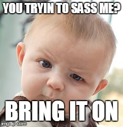 Skeptical Baby Meme | YOU TRYIN TO SASS ME? BRING IT ON | image tagged in memes,skeptical baby | made w/ Imgflip meme maker