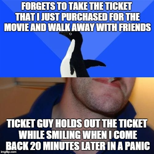 Good Guy Socially Awkward Penguin | FORGETS TO TAKE THE TICKET THAT I JUST PURCHASED FOR THE MOVIE AND WALK AWAY WITH FRIENDS TICKET GUY HOLDS OUT THE TICKET WHILE SMILING WHEN | image tagged in memes,good guy socially awkward penguin,AdviceAnimals | made w/ Imgflip meme maker