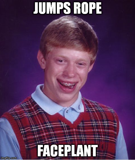 Bad Luck Brian Meme | JUMPS ROPE FACEPLANT | image tagged in memes,bad luck brian | made w/ Imgflip meme maker