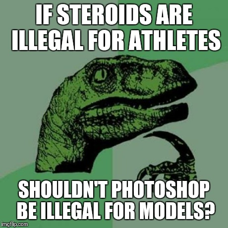 Philosophy does it again | IF STEROIDS ARE ILLEGAL FOR ATHLETES SHOULDN'T PHOTOSHOP BE ILLEGAL FOR MODELS? | image tagged in memes,philosoraptor,models | made w/ Imgflip meme maker