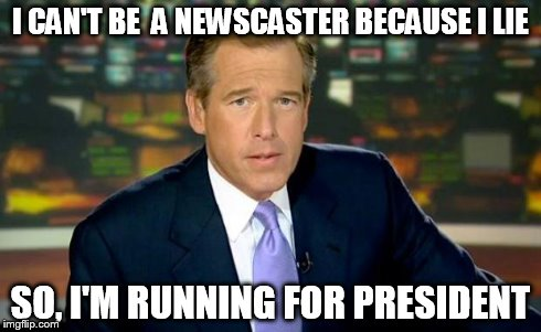 Brian Williams Was There Meme | I CAN'T BE  A NEWSCASTER BECAUSE I LIE SO, I'M RUNNING FOR PRESIDENT | image tagged in memes,brian williams was there | made w/ Imgflip meme maker