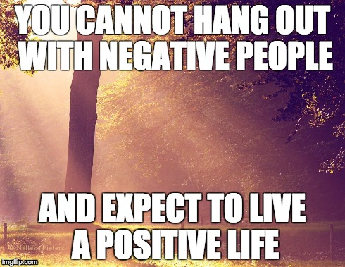 YOU CANNOT HANG OUT WITH NEGATIVE PEOPLE AND EXPECT TO LIVE A POSITIVE LIFE | image tagged in negative people,postive life | made w/ Imgflip meme maker