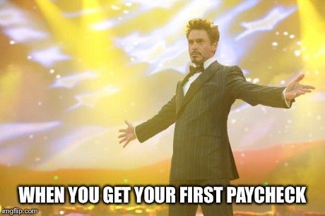 Tony Stark success | WHEN YOU GET YOUR FIRST PAYCHECK | image tagged in tony stark success | made w/ Imgflip meme maker
