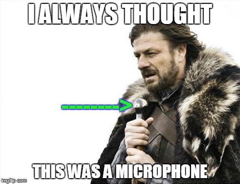 I Thought it was a microphone | I ALWAYS THOUGHT THIS WAS A MICROPHONE --------> | image tagged in memes,brace yourselves x is coming,music,weapons | made w/ Imgflip meme maker