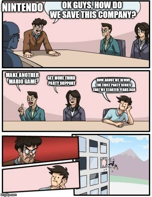 Boardroom Meeting Suggestion Meme | OK GUYS, HOW DO WE SAVE THIS COMPANY? MAKE ANOTHER MARIO GAME GET MORE THIRD PARTY SUPPORT HOW ABOUT WE REVIVE THE FIRST PARTY SERIES' THAT  | image tagged in memes,boardroom meeting suggestion | made w/ Imgflip meme maker