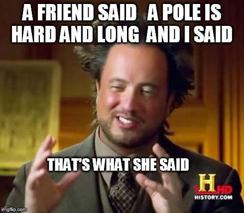 had to explain him the joke  | A FRIEND SAID   A POLE IS HARD AND LONG  AND I SAID THAT'S WHAT SHE SAID | image tagged in memes,ancient aliens | made w/ Imgflip meme maker