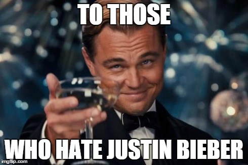Leonardo Dicaprio Cheers Meme | TO THOSE WHO HATE JUSTIN BIEBER | image tagged in memes,leonardo dicaprio cheers | made w/ Imgflip meme maker