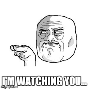 I'm Watching You | I'M WATCHING YOU... | image tagged in i'm watching you | made w/ Imgflip meme maker
