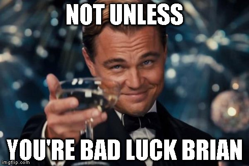 Leonardo Dicaprio Cheers Meme | NOT UNLESS YOU'RE BAD LUCK BRIAN | image tagged in memes,leonardo dicaprio cheers | made w/ Imgflip meme maker