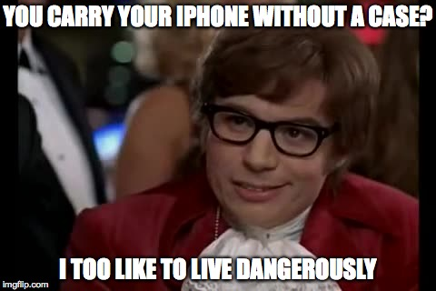 I Too Like To Live Dangerously Meme | YOU CARRY YOUR IPHONE WITHOUT A CASE? I TOO LIKE TO LIVE DANGEROUSLY | image tagged in memes,i too like to live dangerously | made w/ Imgflip meme maker