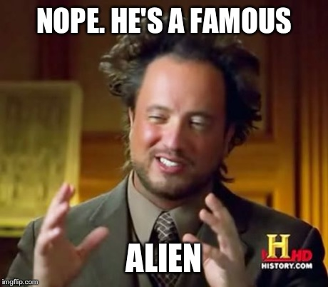 Ancient Aliens Meme | NOPE. HE'S A FAMOUS ALIEN | image tagged in memes,ancient aliens | made w/ Imgflip meme maker